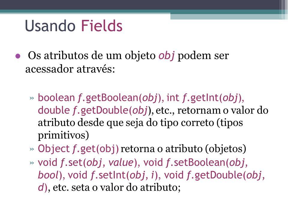 Usando Fields Os atributos de um objeto obj podem ser acessador através: »boolean f.getBoolean(obj), int f.getInt(obj), double f.getDouble(obj), etc., retornam o valor do atributo desde que seja do tipo correto (tipos primitivos) »Object f.get(obj) retorna o atributo (objetos) »void f.set(obj, value), void f.setBoolean(obj, bool), void f.setInt(obj, i), void f.getDouble(obj, d), etc.