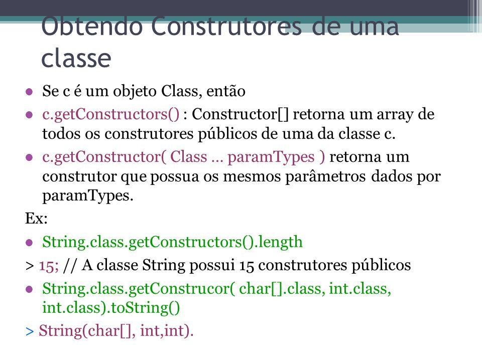 Obtendo Construtores de uma classe Se c é um objeto Class, então c.getConstructors() : Constructor[] retorna um array de todos os construtores públicos de uma da classe c.