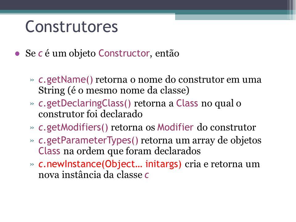 Construtores Se c é um objeto Constructor, então »c.getName() retorna o nome do construtor em uma String (é o mesmo nome da classe) »c.getDeclaringCla