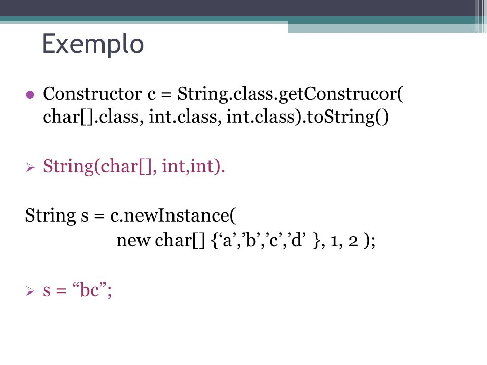 Exemplo Constructor c = String.class.getConstrucor( char[].class, int.class, int.class).toString() String(char[], int,int). String s = c.newInstance(