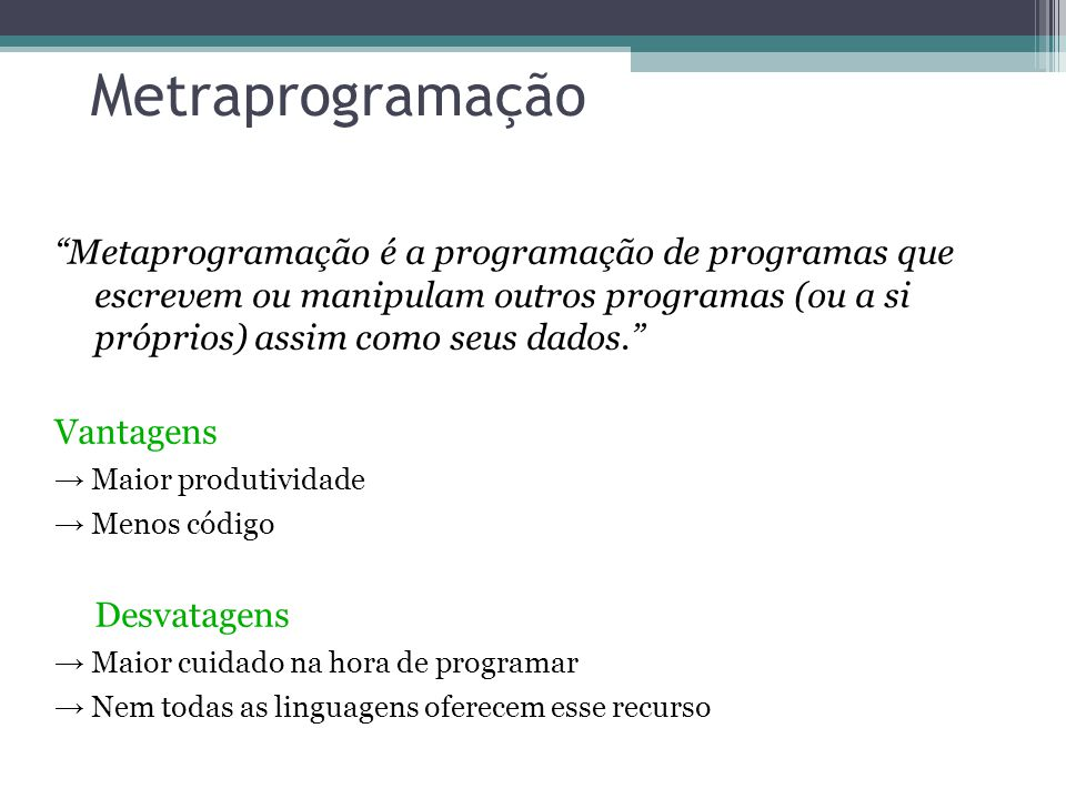 Metraprogramação Metaprogramação é a programação de programas que escrevem ou manipulam outros programas (ou a si próprios) assim como seus dados. Van