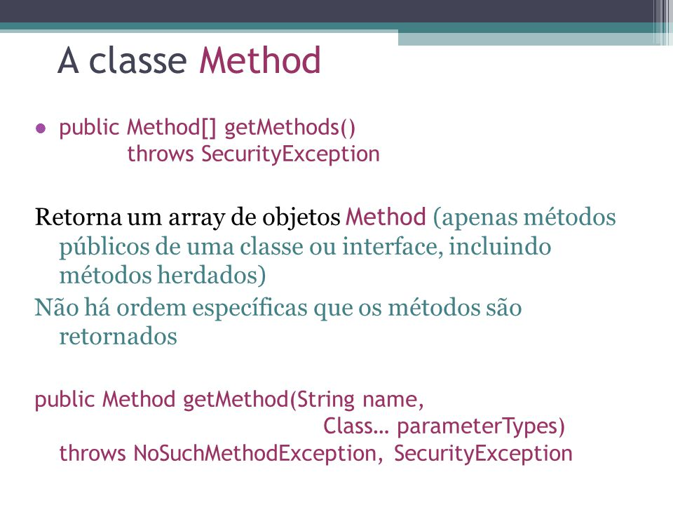 A classe Method public Method[] getMethods() throws SecurityException Retorna um array de objetos Method (apenas métodos públicos de uma classe ou interface, incluindo métodos herdados) Não há ordem específicas que os métodos são retornados public Method getMethod(String name, Class… parameterTypes) throws NoSuchMethodException, SecurityException