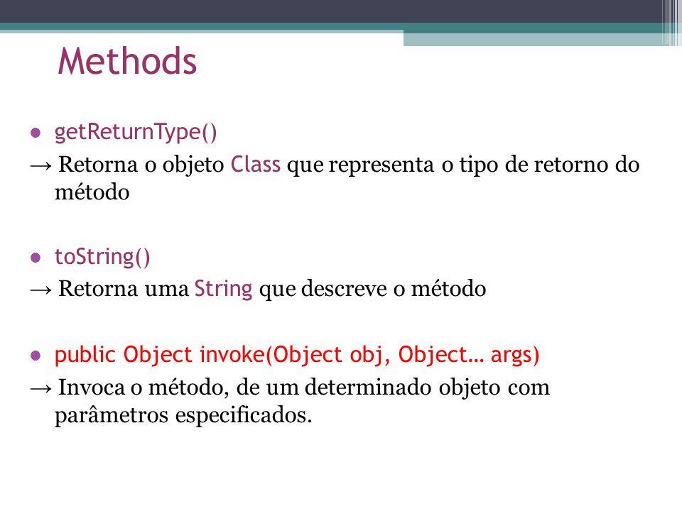 Methods getReturnType() Retorna o objeto Class que representa o tipo de retorno do método toString() Retorna uma String que descreve o método public Object invoke(Object obj, Object… args) Invoca o método, de um determinado objeto com parâmetros especificados.