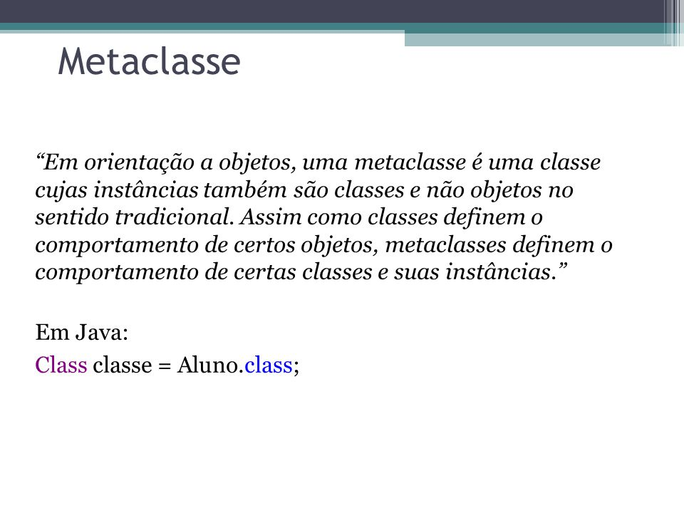 Metaclasse Em orientação a objetos, uma metaclasse é uma classe cujas instâncias também são classes e não objetos no sentido tradicional. Assim como c