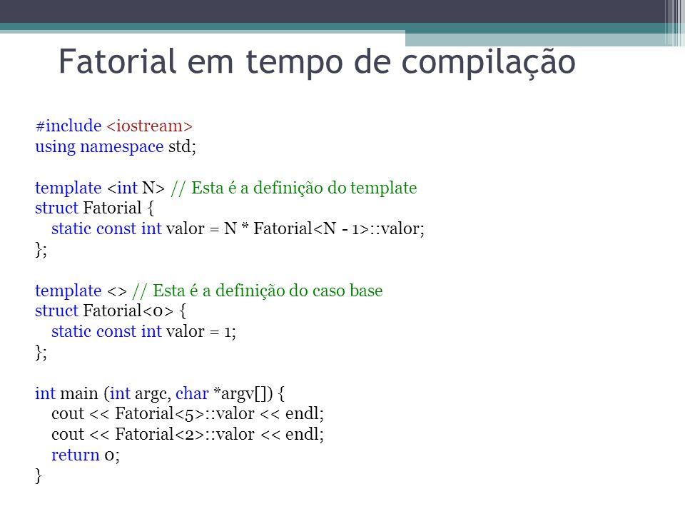 Fatorial em tempo de compilação #include using namespace std; template // Esta é a definição do template struct Fatorial { static const int valor = N * Fatorial ::valor; }; template <> // Esta é a definição do caso base struct Fatorial { static const int valor = 1; }; int main (int argc, char *argv[]) { cout ::valor << endl; return 0; }