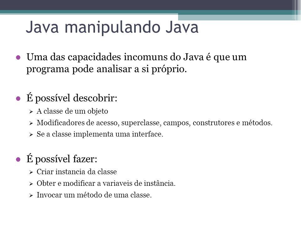 Java manipulando Java Uma das capacidades incomuns do Java é que um programa pode analisar a si próprio. É possível descobrir: A classe de um objeto M