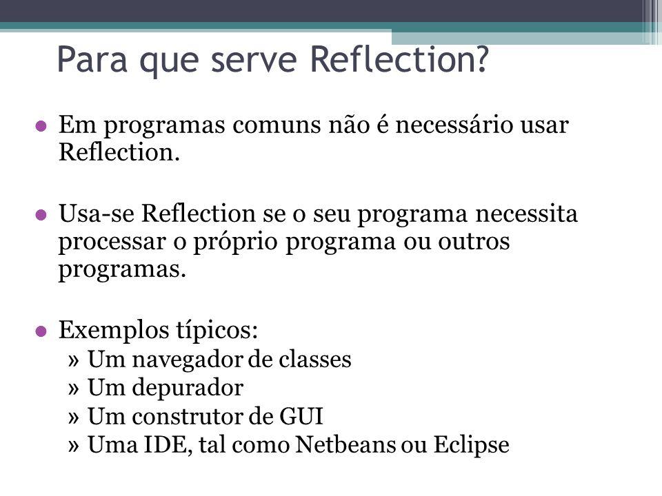 Construtores Se c é um objeto Constructor, então »c.getName() retorna o nome do construtor em uma String (é o mesmo nome da classe) »c.getDeclaringClass() retorna a Class no qual o construtor foi declarado »c.getModifiers() retorna os Modifier do construtor »c.getParameterTypes() retorna um array de objetos Class na ordem que foram declarados »c.newInstance(Object… initargs) cria e retorna um nova instância da classe c