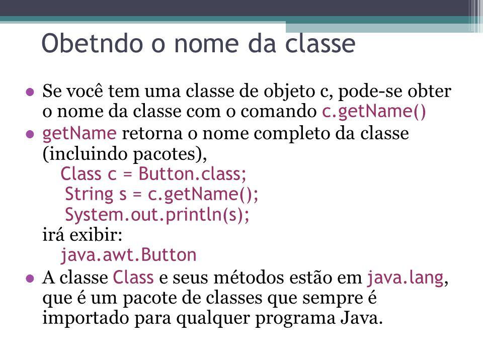 Obetndo o nome da classe Se você tem uma classe de objeto c, pode-se obter o nome da classe com o comando c.getName() getName retorna o nome completo