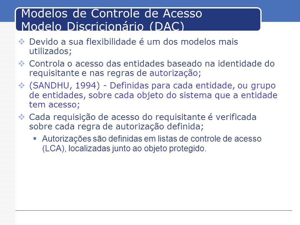 Modelos de Controle de Acesso Modelo Discricionário (DAC) Devido a sua flexibilidade é um dos modelos mais utilizados; Controla o acesso das entidades baseado na identidade do requisitante e nas regras de autorização; (SANDHU, 1994) - Definidas para cada entidade, ou grupo de entidades, sobre cada objeto do sistema que a entidade tem acesso; Cada requisição de acesso do requisitante é verificada sobre cada regra de autorização definida; Autorizações são definidas em listas de controle de acesso (LCA), localizadas junto ao objeto protegido.