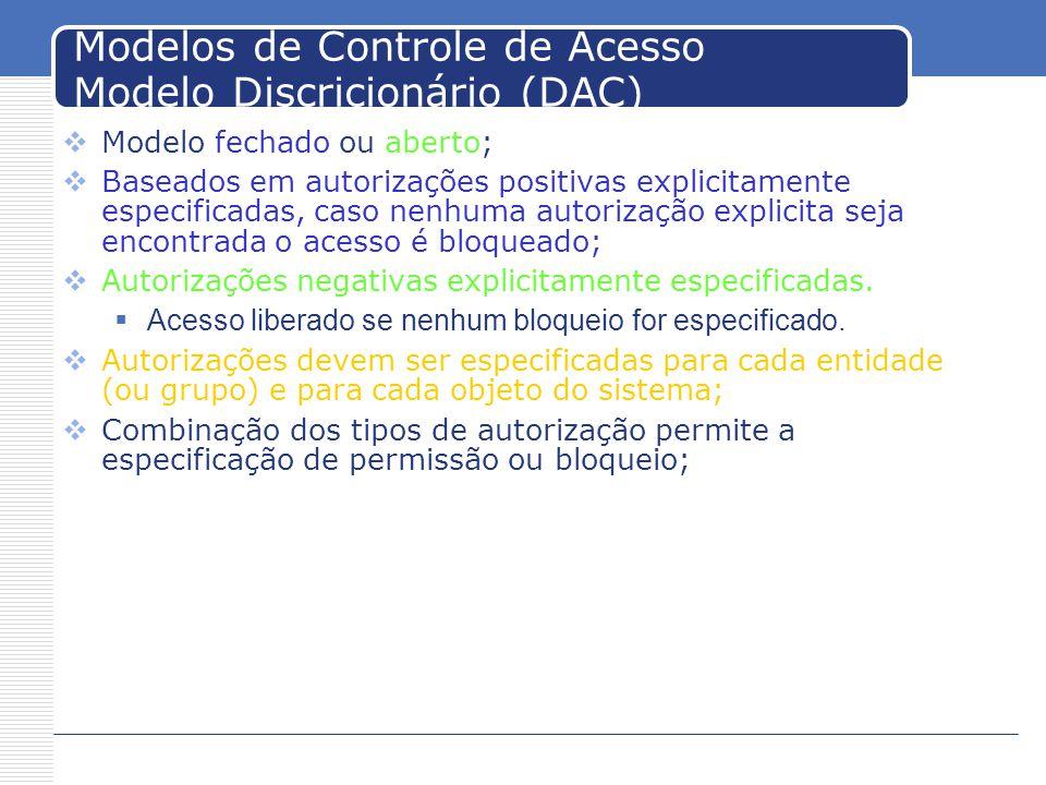Modelos de Controle de Acesso Modelo Discricionário (DAC) Modelo fechado ou aberto; Baseados em autorizações positivas explicitamente especificadas, caso nenhuma autorização explicita seja encontrada o acesso é bloqueado; Autorizações negativas explicitamente especificadas.