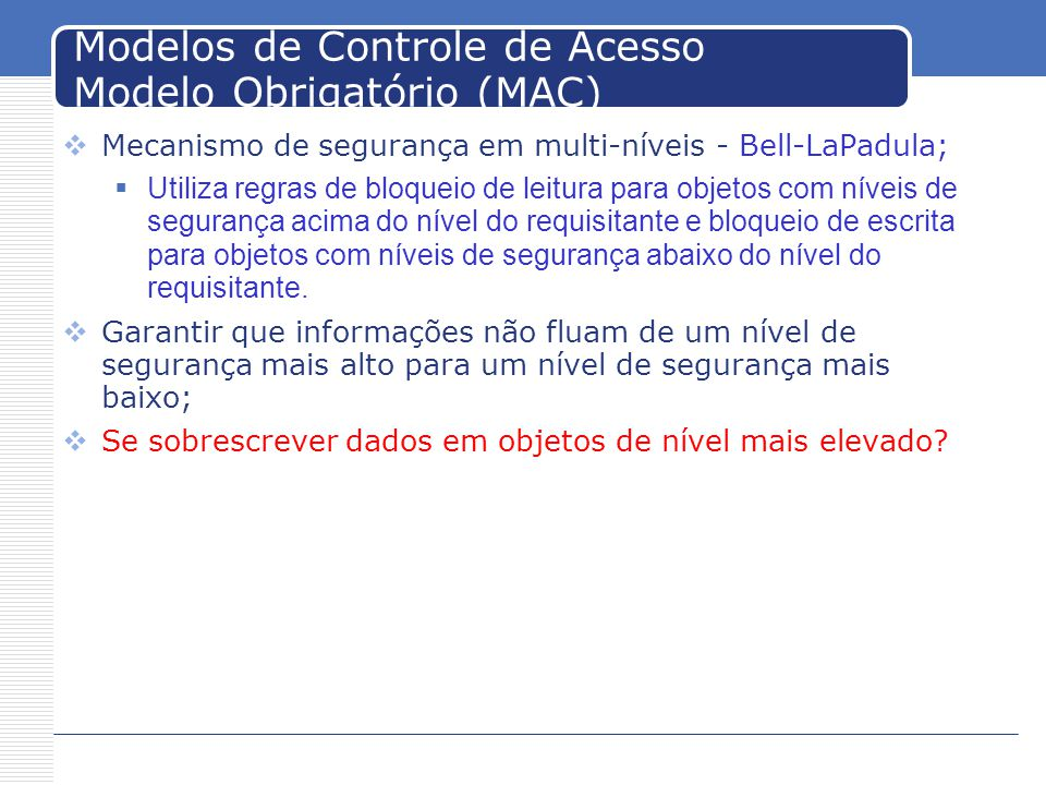 Modelos de Controle de Acesso Modelo Obrigatório (MAC) Mecanismo de segurança em multi-níveis - Bell-LaPadula; Utiliza regras de bloqueio de leitura para objetos com níveis de segurança acima do nível do requisitante e bloqueio de escrita para objetos com níveis de segurança abaixo do nível do requisitante.