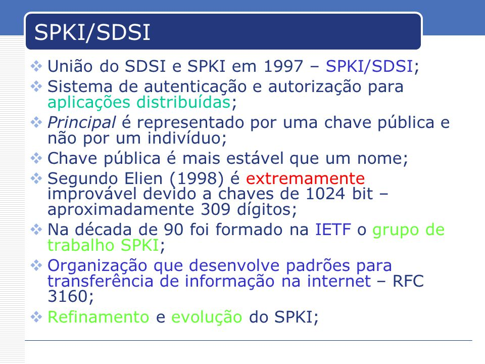 SPKI/SDSI União do SDSI e SPKI em 1997 – SPKI/SDSI; Sistema de autenticação e autorização para aplicações distribuídas; Principal é representado por uma chave pública e não por um indivíduo; Chave pública é mais estável que um nome; Segundo Elien (1998) é extremamente improvável devido a chaves de 1024 bit – aproximadamente 309 dígitos; Na década de 90 foi formado na IETF o grupo de trabalho SPKI; Organização que desenvolve padrões para transferência de informação na internet – RFC 3160; Refinamento e evolução do SPKI;