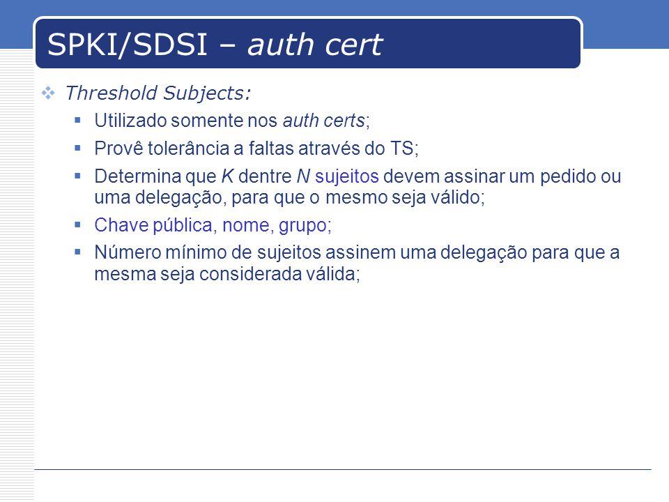 SPKI/SDSI – auth cert Threshold Subjects: Utilizado somente nos auth certs; Provê tolerância a faltas através do TS; Determina que K dentre N sujeitos devem assinar um pedido ou uma delegação, para que o mesmo seja válido; Chave pública, nome, grupo; Número mínimo de sujeitos assinem uma delegação para que a mesma seja considerada válida;