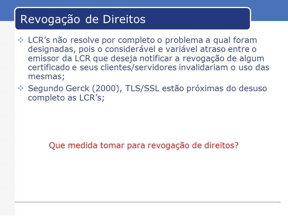 Revogação de Direitos LCRs não resolve por completo o problema a qual foram designadas, pois o considerável e variável atraso entre o emissor da LCR que deseja notificar a revogação de algum certificado e seus clientes/servidores invalidariam o uso das mesmas; Segundo Gerck (2000), TLS/SSL estão próximas do desuso completo as LCRs; Que medida tomar para revogação de direitos?