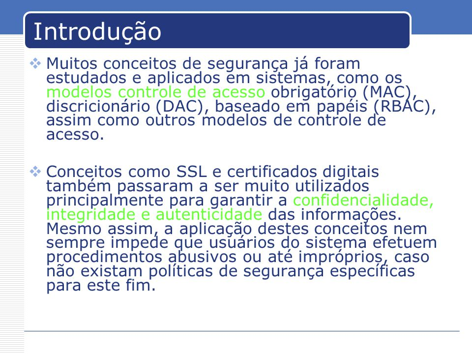 Introdução Muitos conceitos de segurança já foram estudados e aplicados em sistemas, como os modelos controle de acesso obrigatório (MAC), discricionário (DAC), baseado em papéis (RBAC), assim como outros modelos de controle de acesso.