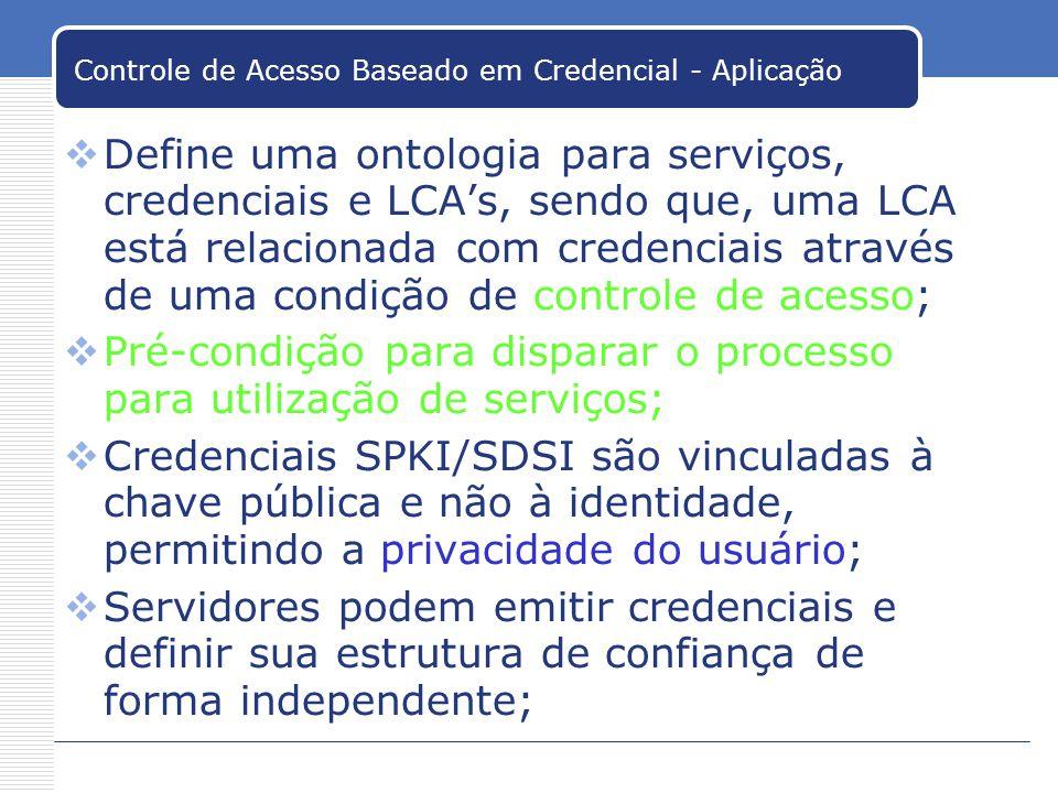 Controle de Acesso Baseado em Credencial - Aplicação Define uma ontologia para serviços, credenciais e LCAs, sendo que, uma LCA está relacionada com credenciais através de uma condição de controle de acesso; Pré-condição para disparar o processo para utilização de serviços; Credenciais SPKI/SDSI são vinculadas à chave pública e não à identidade, permitindo a privacidade do usuário; Servidores podem emitir credenciais e definir sua estrutura de confiança de forma independente;