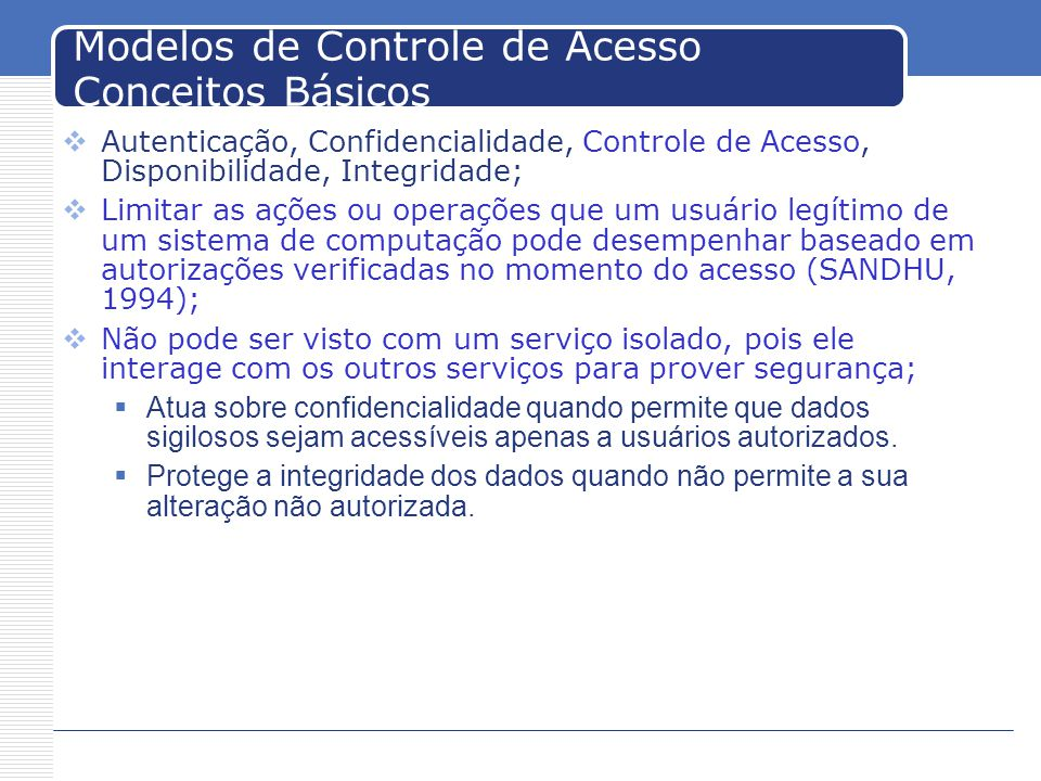 Modelos de Controle de Acesso Conceitos Básicos Autenticação, Confidencialidade, Controle de Acesso, Disponibilidade, Integridade; Limitar as ações ou operações que um usuário legítimo de um sistema de computação pode desempenhar baseado em autorizações verificadas no momento do acesso (SANDHU, 1994); Não pode ser visto com um serviço isolado, pois ele interage com os outros serviços para prover segurança; Atua sobre confidencialidade quando permite que dados sigilosos sejam acessíveis apenas a usuários autorizados.