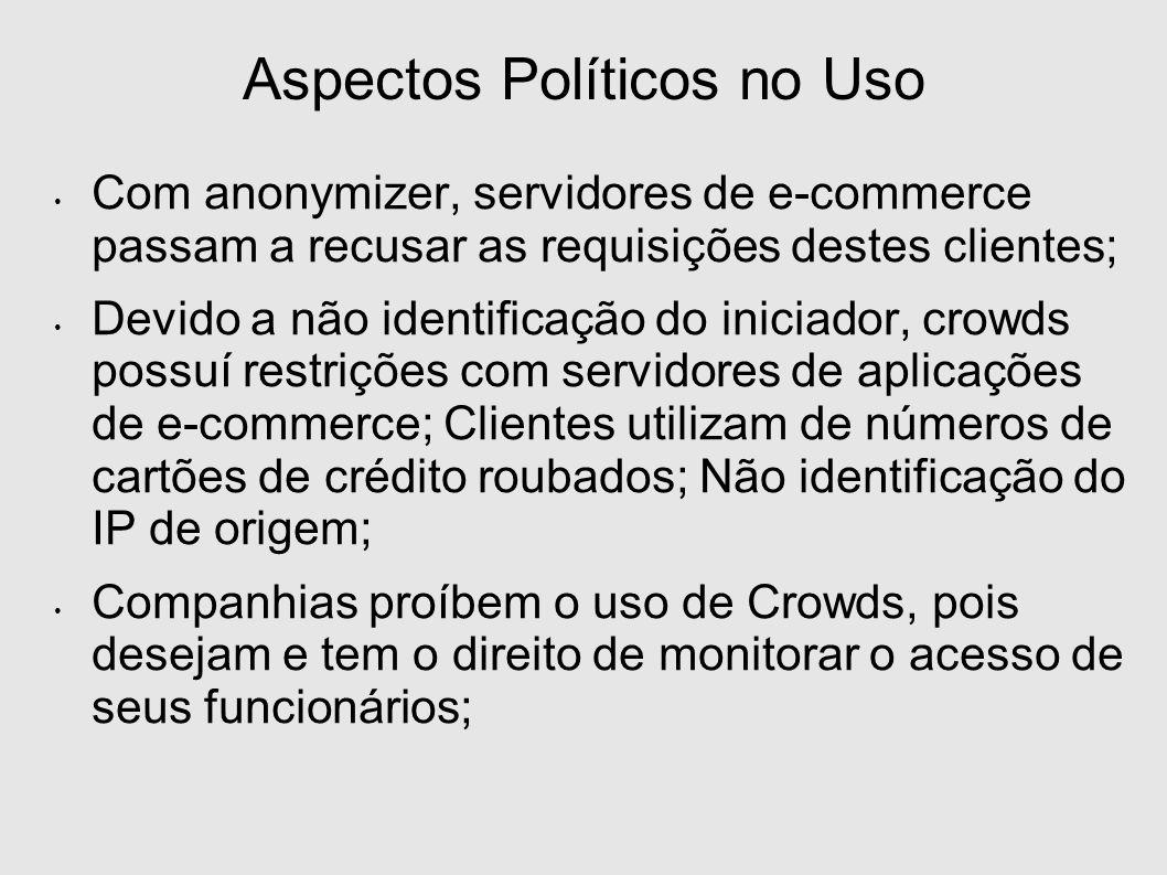 Aspectos Políticos no Uso Com anonymizer, servidores de e-commerce passam a recusar as requisições destes clientes; Devido a não identificação do iniciador, crowds possuí restrições com servidores de aplicações de e-commerce; Clientes utilizam de números de cartões de crédito roubados; Não identificação do IP de origem; Companhias proíbem o uso de Crowds, pois desejam e tem o direito de monitorar o acesso de seus funcionários;