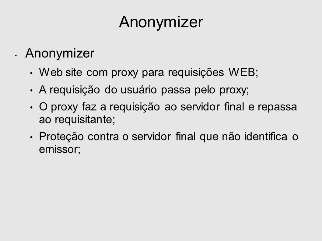 Anonymizer Web site com proxy para requisições WEB; A requisição do usuário passa pelo proxy; O proxy faz a requisição ao servidor final e repassa ao requisitante; Proteção contra o servidor final que não identifica o emissor;