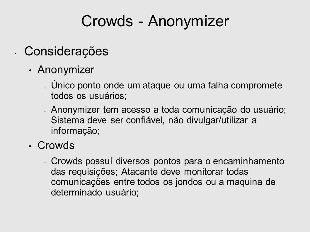 Crowds - Anonymizer Considerações Anonymizer Único ponto onde um ataque ou uma falha compromete todos os usuários; Anonymizer tem acesso a toda comunicação do usuário; Sistema deve ser confiável, não divulgar/utilizar a informação; Crowds Crowds possuí diversos pontos para o encaminhamento das requisições; Atacante deve monitorar todas comunicações entre todos os jondos ou a maquina de determinado usuário;