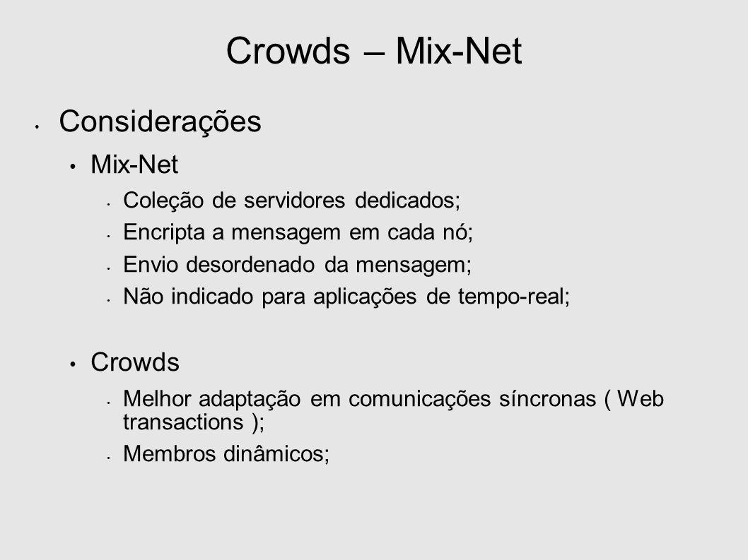 Crowds – Mix-Net Considerações Mix-Net Coleção de servidores dedicados; Encripta a mensagem em cada nó; Envio desordenado da mensagem; Não indicado para aplicações de tempo-real; Crowds Melhor adaptação em comunicações síncronas ( Web transactions ); Membros dinâmicos;