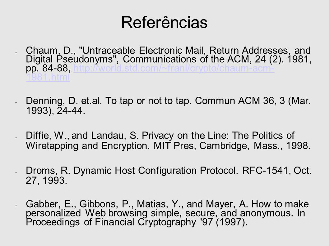 Referências Chaum, D., Untraceable Electronic Mail, Return Addresses, and Digital Pseudonyms , Communications of the ACM, 24 (2).