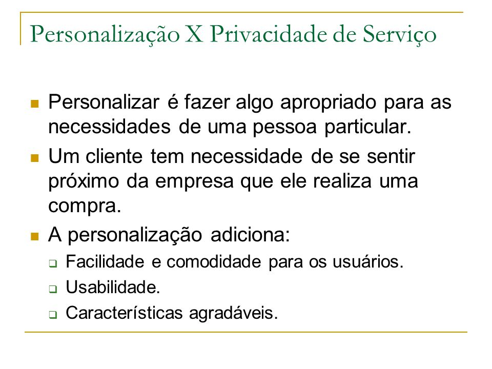 Personalização X Privacidade de Serviço Personalizar é fazer algo apropriado para as necessidades de uma pessoa particular. Um cliente tem necessidade