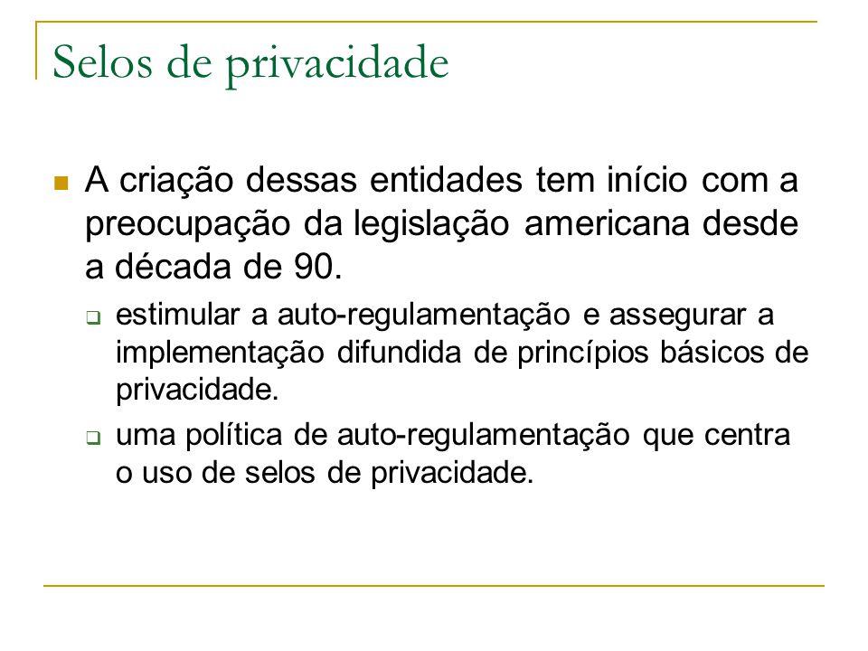 Selos de privacidade A criação dessas entidades tem início com a preocupação da legislação americana desde a década de 90. estimular a auto-regulament