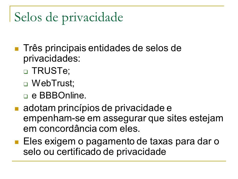 Selos de privacidade Três principais entidades de selos de privacidades: TRUSTe; WebTrust; e BBBOnline. adotam princípios de privacidade e empenham-se