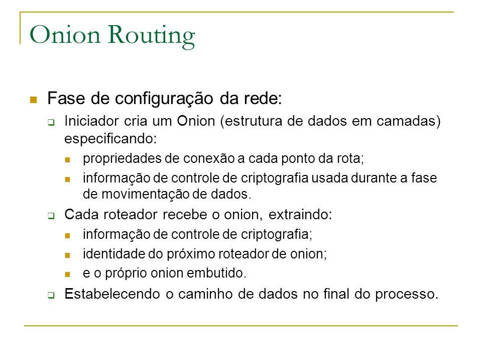 Onion Routing Fase de configuração da rede: Iniciador cria um Onion (estrutura de dados em camadas) especificando: propriedades de conexão a cada ponto da rota; informação de controle de criptografia usada durante a fase de movimentação de dados.