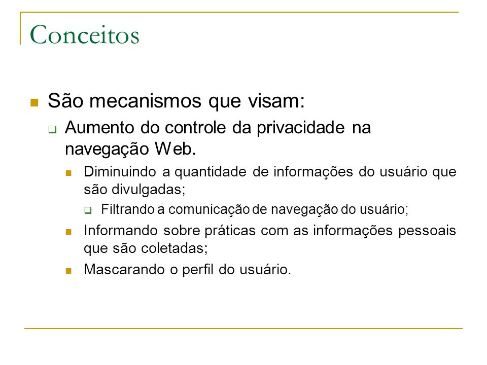 Conceitos São mecanismos que visam: Aumento do controle da privacidade na navegação Web.