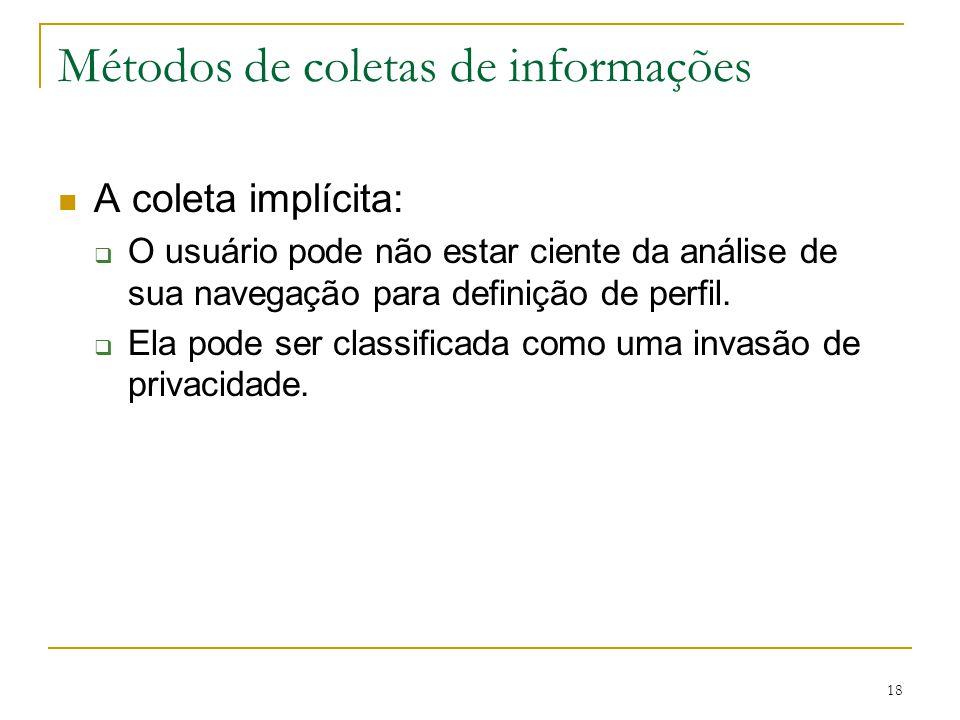 18 Métodos de coletas de informações A coleta implícita: O usuário pode não estar ciente da análise de sua navegação para definição de perfil. Ela pod