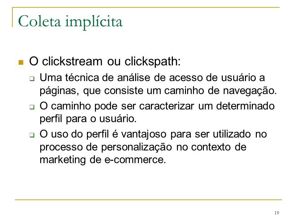 19 Coleta implícita O clickstream ou clickspath: Uma técnica de análise de acesso de usuário a páginas, que consiste um caminho de navegação. O caminh