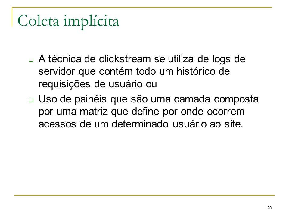 20 Coleta implícita A técnica de clickstream se utiliza de logs de servidor que contém todo um histórico de requisições de usuário ou Uso de painéis q