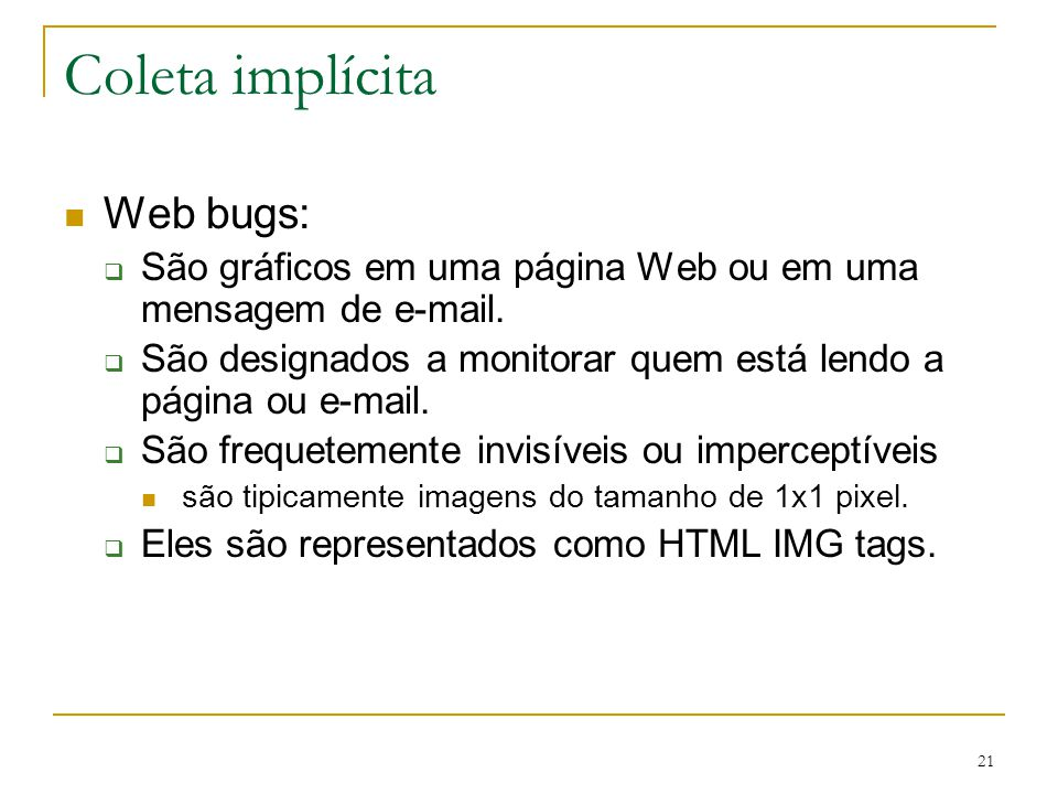 21 Coleta implícita Web bugs: São gráficos em uma página Web ou em uma mensagem de e-mail. São designados a monitorar quem está lendo a página ou e-ma