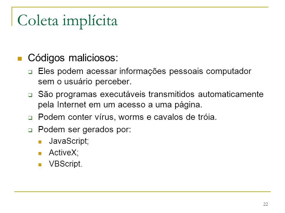 22 Coleta implícita Códigos maliciosos: Eles podem acessar informações pessoais computador sem o usuário perceber. São programas executáveis transmiti