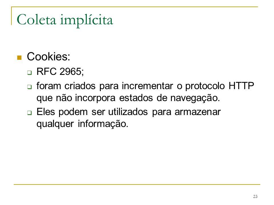 23 Coleta implícita Cookies: RFC 2965; foram criados para incrementar o protocolo HTTP que não incorpora estados de navegação. Eles podem ser utilizad