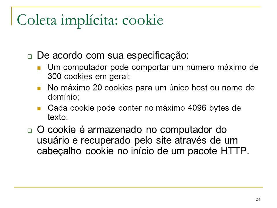 24 Coleta implícita: cookie De acordo com sua especificação: Um computador pode comportar um número máximo de 300 cookies em geral; No máximo 20 cooki
