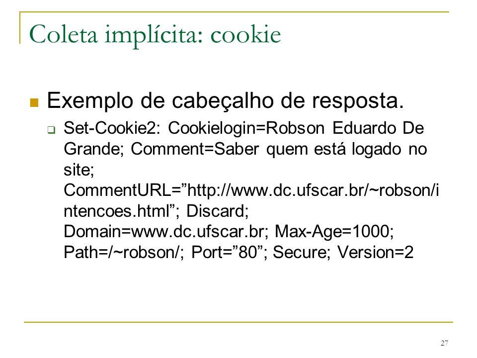 27 Coleta implícita: cookie Exemplo de cabeçalho de resposta. Set-Cookie2: Cookielogin=Robson Eduardo De Grande; Comment=Saber quem está logado no sit