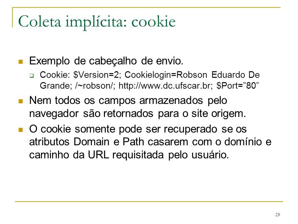 29 Coleta implícita: cookie Exemplo de cabeçalho de envio. Cookie: $Version=2; Cookielogin=Robson Eduardo De Grande; /~robson/; http://www.dc.ufscar.b