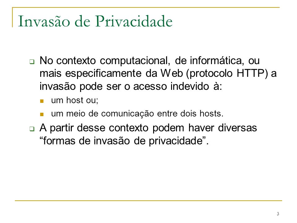 3 Invasão de Privacidade No contexto computacional, de informática, ou mais especificamente da Web (protocolo HTTP) a invasão pode ser o acesso indevi