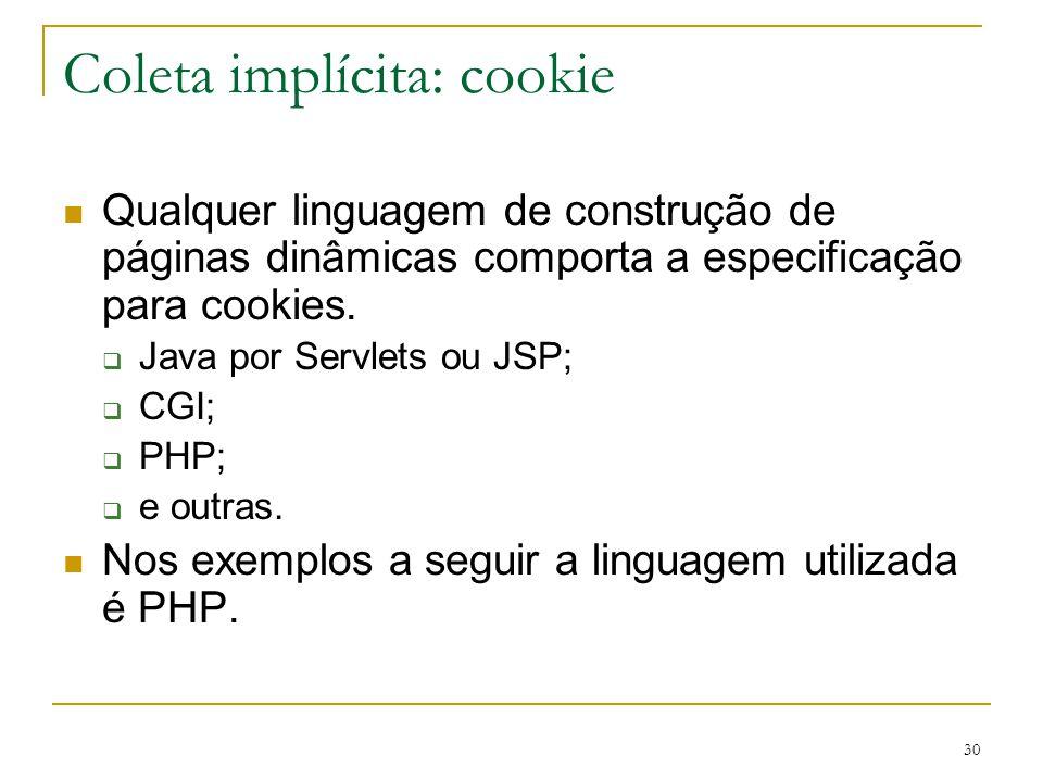 30 Coleta implícita: cookie Qualquer linguagem de construção de páginas dinâmicas comporta a especificação para cookies. Java por Servlets ou JSP; CGI