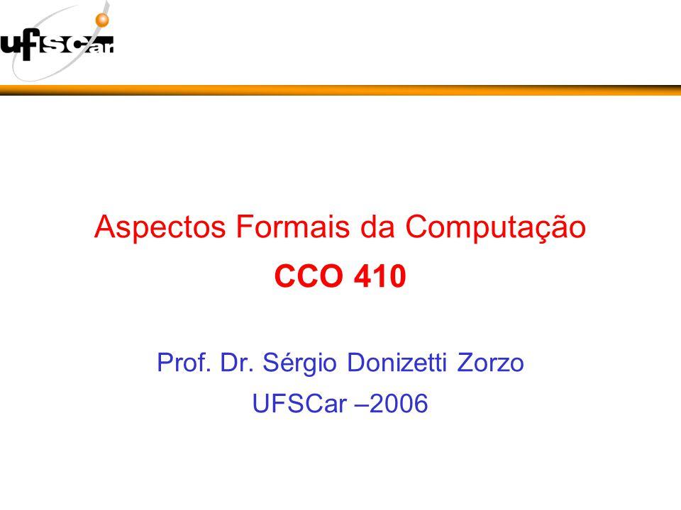 Aspectos Formais da Computação CCO 410 Prof. Dr. Sérgio Donizetti Zorzo UFSCar –2006