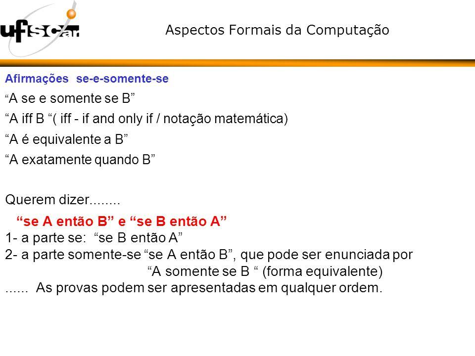 Aspectos Formais da Computação Afirmações se-e-somente-se A se e somente se B A iff B ( iff - if and only if / notação matemática) A é equivalente a B