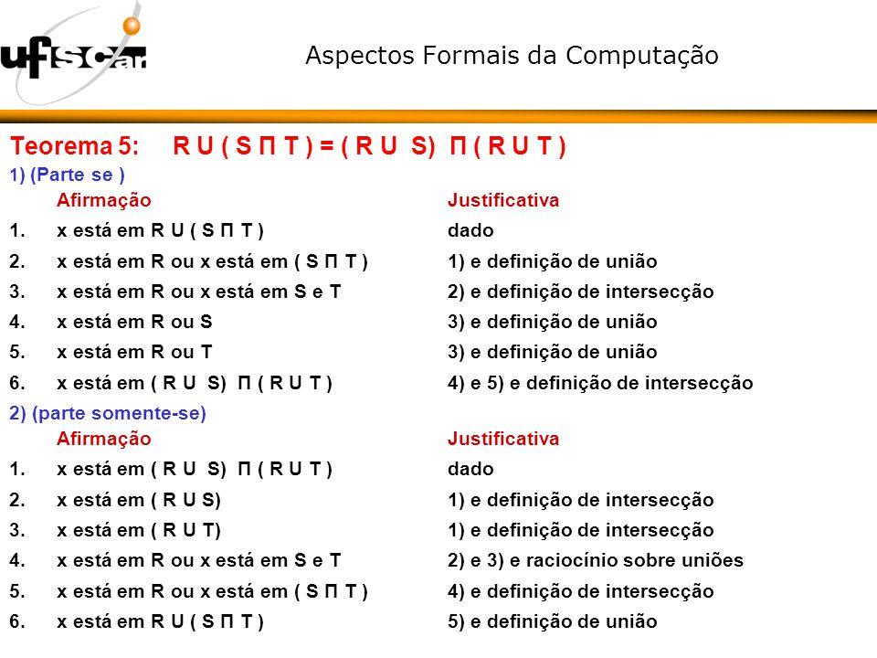 Aspectos Formais da Computação Teorema 5: R U ( S Π T ) = ( R U S) Π ( R U T ) 1 ) (Parte se ) AfirmaçãoJustificativa 1.x está em R U ( S Π T ) dado 2