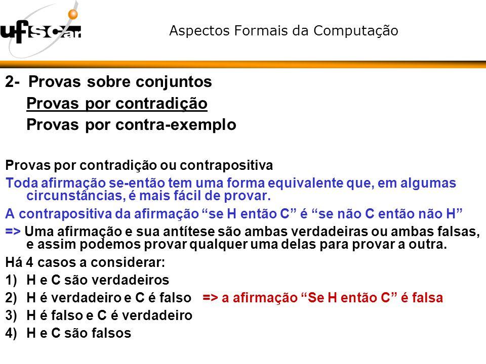 Aspectos Formais da Computação 2- Provas sobre conjuntos Provas por contradição Provas por contra-exemplo Provas por contradição ou contrapositiva Tod