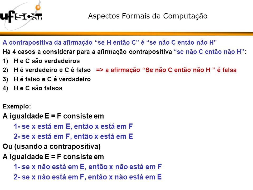 Aspectos Formais da Computação A contrapositiva da afirmação se H então C é se não C então não H Há 4 casos a considerar para a afirmação contrapositi