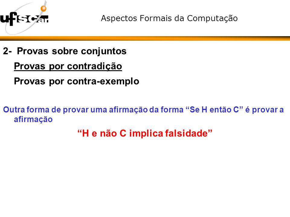 Aspectos Formais da Computação 2- Provas sobre conjuntos Provas por contradição Provas por contra-exemplo Outra forma de provar uma afirmação da forma