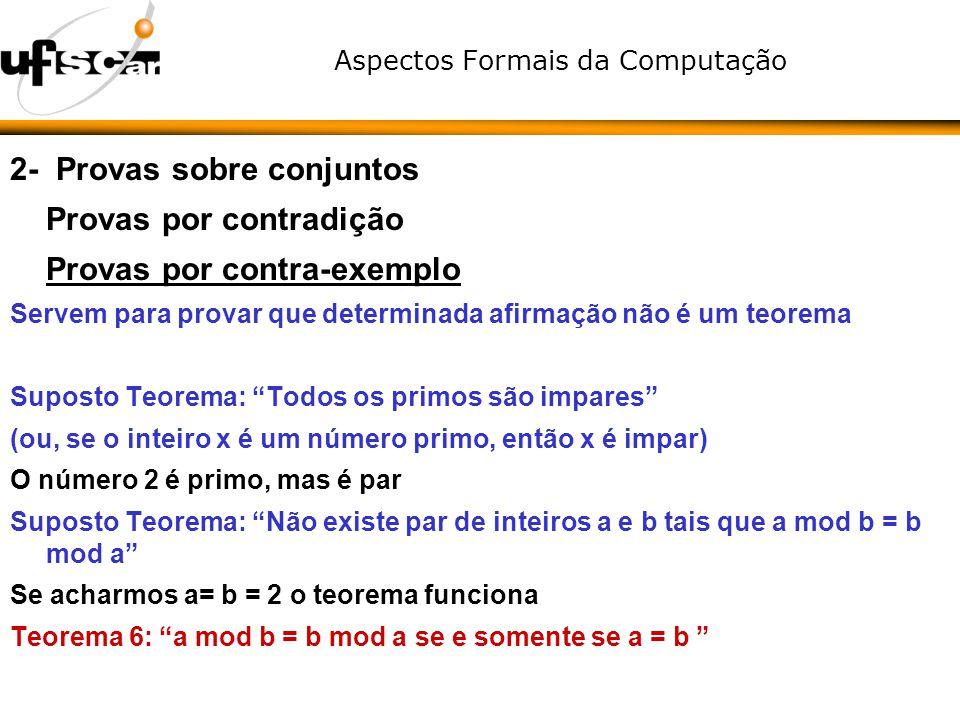 Aspectos Formais da Computação 2- Provas sobre conjuntos Provas por contradição Provas por contra-exemplo Servem para provar que determinada afirmação