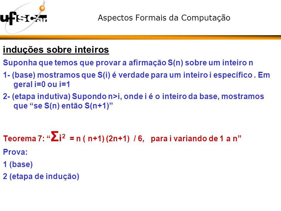 Aspectos Formais da Computação induções sobre inteiros Suponha que temos que provar a afirmação S(n) sobre um inteiro n 1- (base) mostramos que S(i) é
